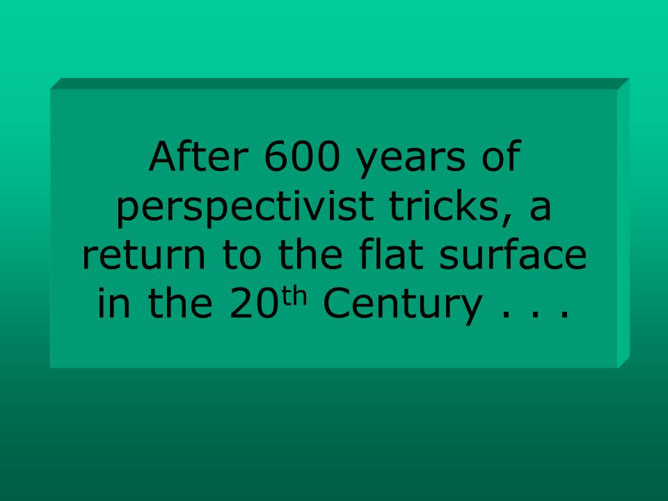 After 600 years of perspectivist tricks, a return to the flat surface in the 20 th Century...