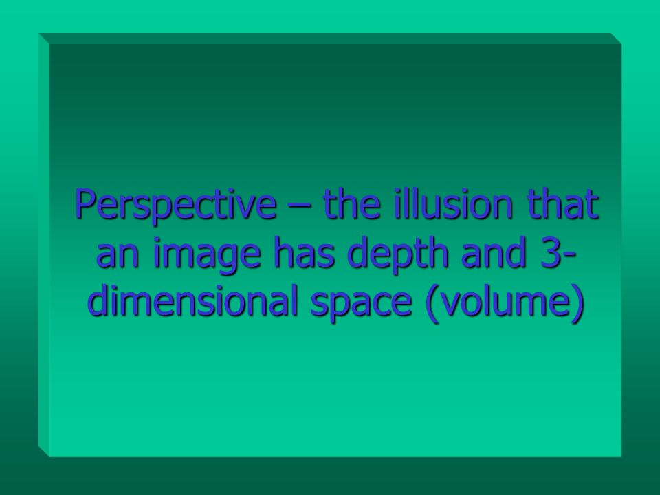 Perspective – the illusion that an image has depth and 3- dimensional space (volume)