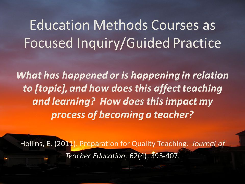 Education Methods Courses as Focused Inquiry/Guided Practice What has happened or is happening in relation to [topic], and how does this affect teachi
