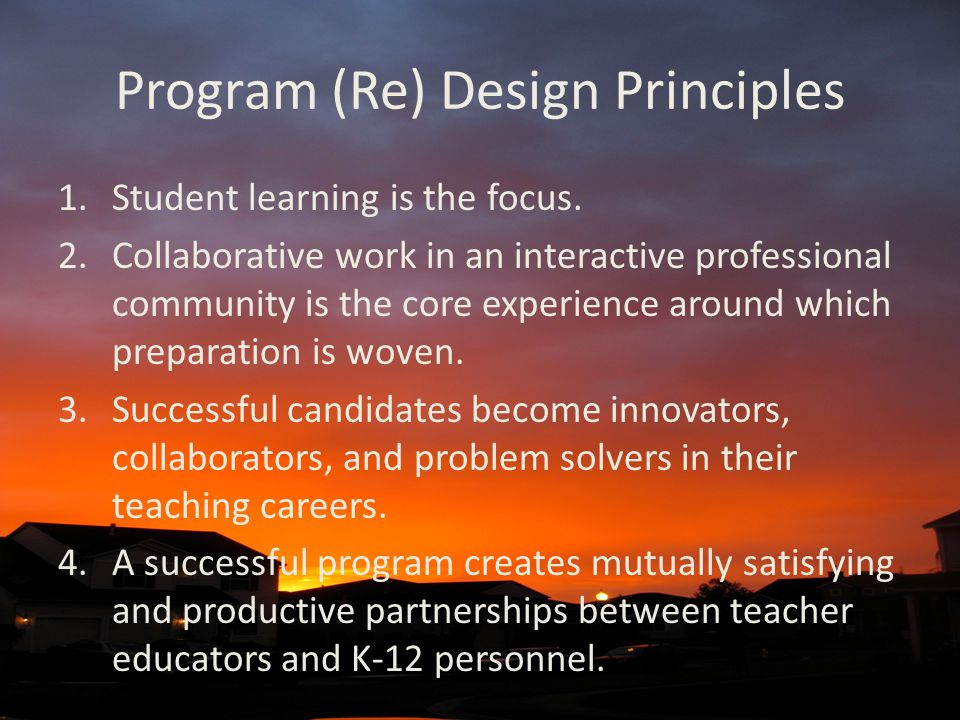 Program (Re) Design Principles 1.Student learning is the focus. 2.Collaborative work in an interactive professional community is the core experience a