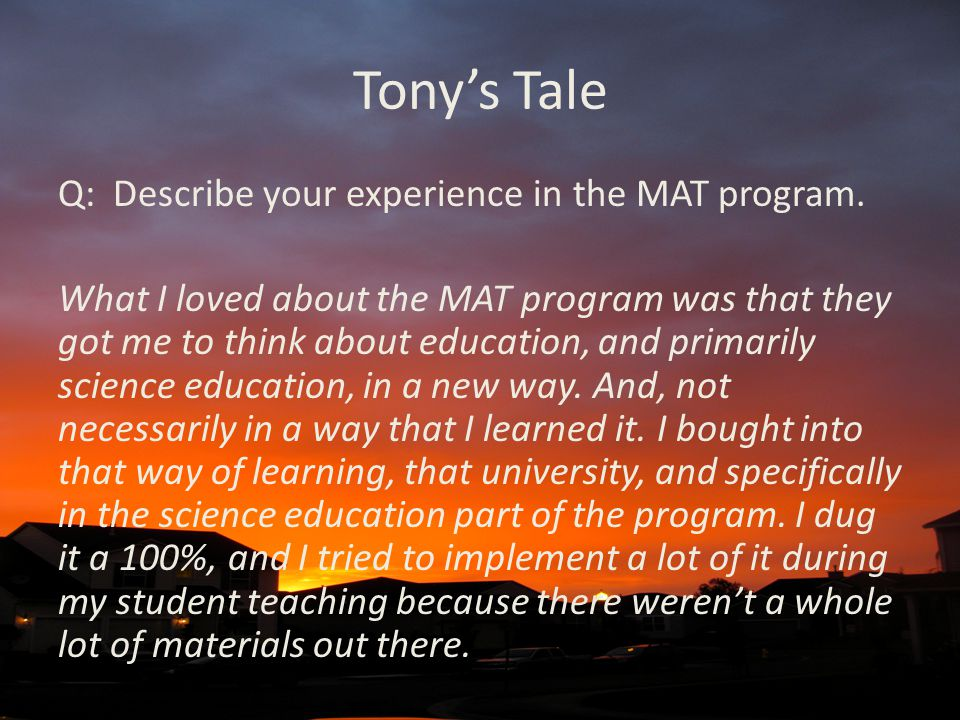 Tony's Tale Q: Describe your experience in the MAT program. What I loved about the MAT program was that they got me to think about education, and prim