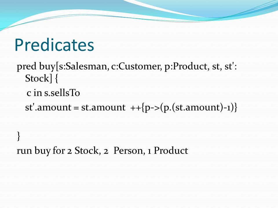 pred buy[s:Salesman, c:Customer, p:Product, st, st': Stock] { c in s.sellsTo st'.amount = st.amount ++{p->(p.(st.amount)-1)} } run buy for 2 Stock, 2