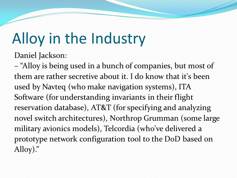 "Alloy in the Industry Daniel Jackson: – ""Alloy is being used in a bunch of companies, but most of them are rather secretive about it. I do know that i"
