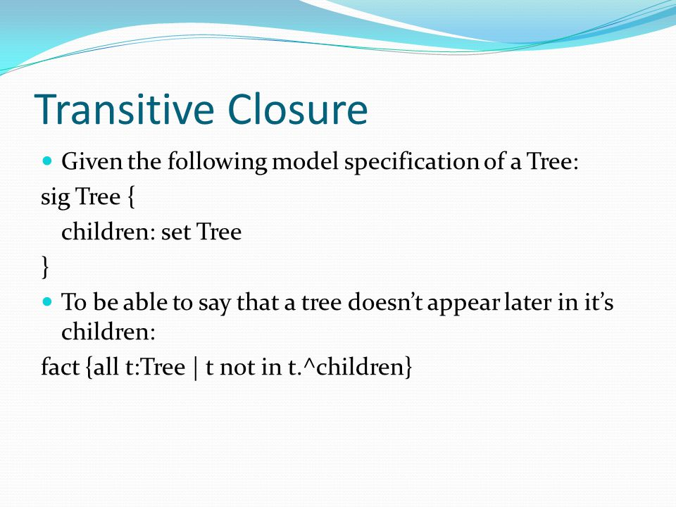 Transitive Closure Given the following model specification of a Tree: sig Tree { children: set Tree } To be able to say that a tree doesn't appear lat
