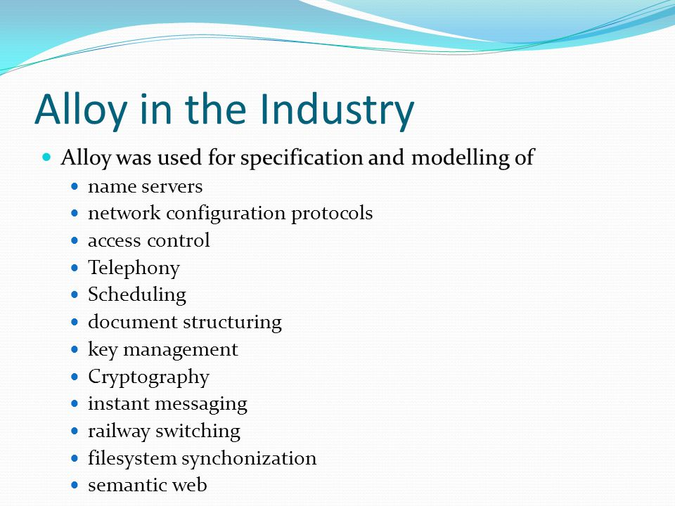 Alloy in the Industry Alloy was used for specification and modelling of name servers network configuration protocols access control Telephony Scheduli