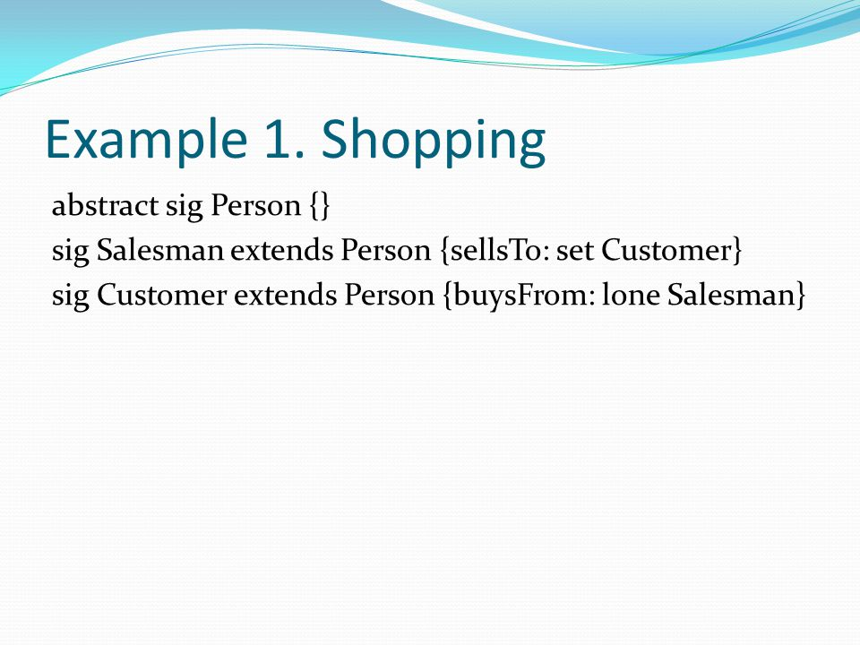 Example 1. Shopping abstract sig Person {} sig Salesman extends Person {sellsTo: set Customer} sig Customer extends Person {buysFrom: lone Salesman}