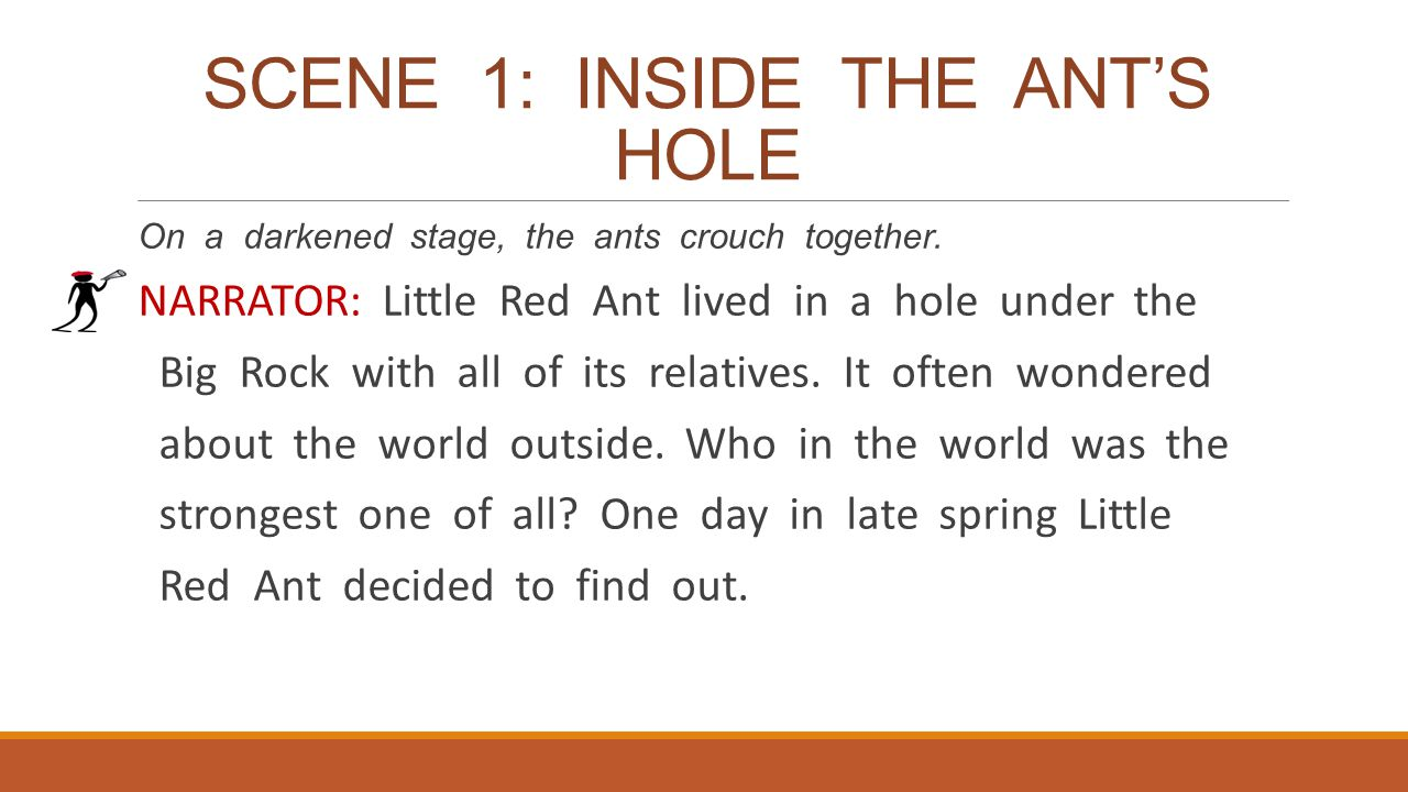 SCENE 1: INSIDE THE ANT'S HOLE On a darkened stage, the ants crouch together. NARRATOR: Little Red Ant lived in a hole under the Big Rock with all of