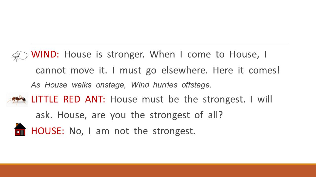 WIND: House is stronger. When I come to House, I cannot move it. I must go elsewhere. Here it comes! As House walks onstage, Wind hurries offstage. LI