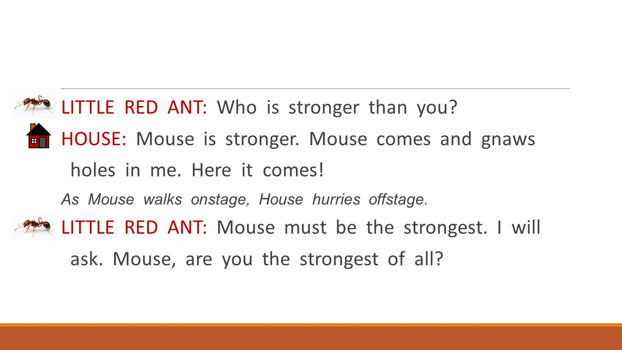 LITTLE RED ANT: Who is stronger than you? HOUSE: Mouse is stronger. Mouse comes and gnaws holes in me. Here it comes! As Mouse walks onstage, House hu