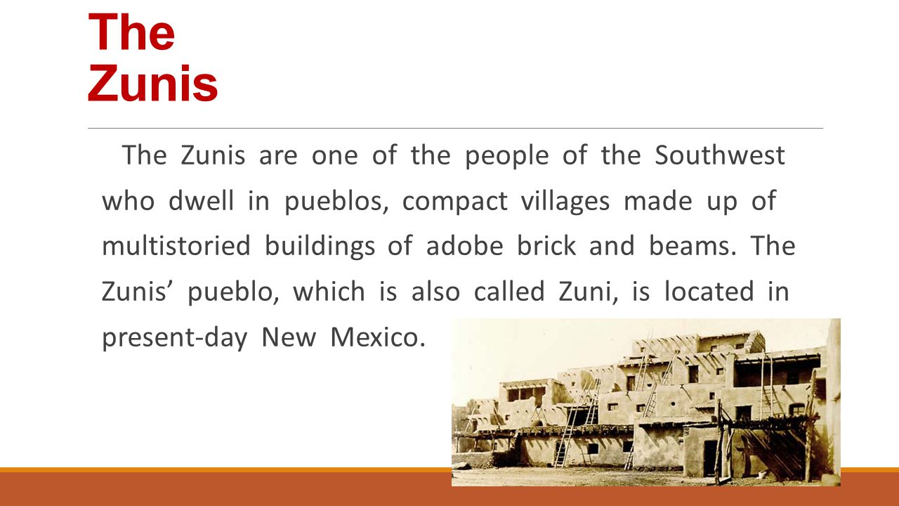 The Zunis The Zunis are one of the people of the Southwest who dwell in pueblos, compact villages made up of multistoried buildings of adobe brick and