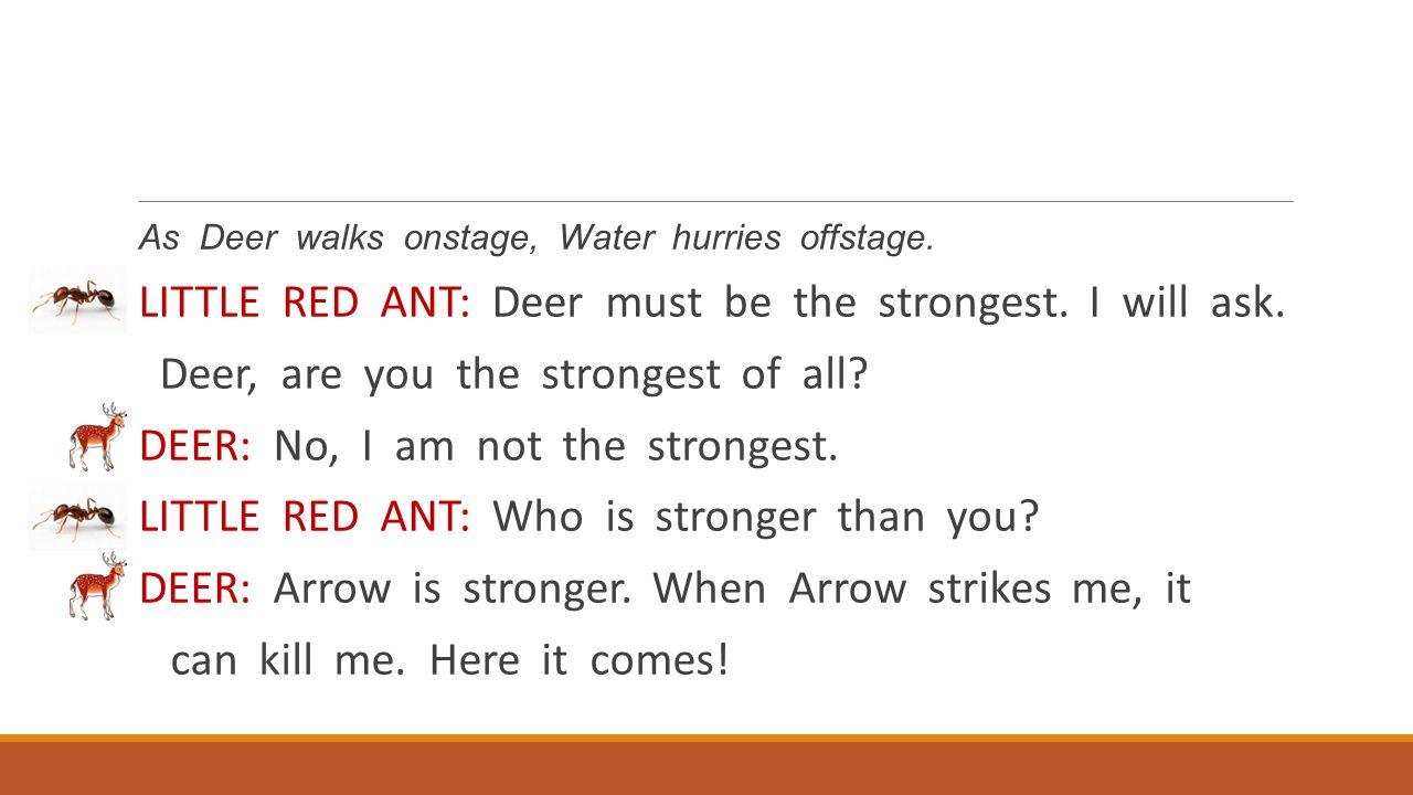 As Deer walks onstage, Water hurries offstage. LITTLE RED ANT: Deer must be the strongest. I will ask. Deer, are you the strongest of all? DEER: No, I
