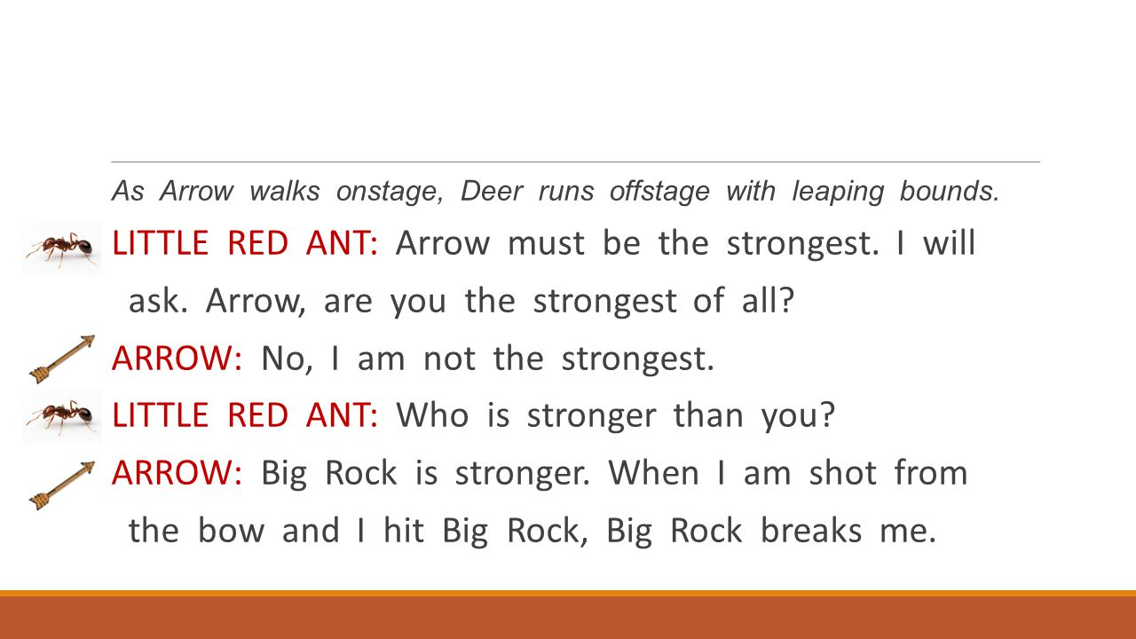 As Arrow walks onstage, Deer runs offstage with leaping bounds. LITTLE RED ANT: Arrow must be the strongest. I will ask. Arrow, are you the strongest