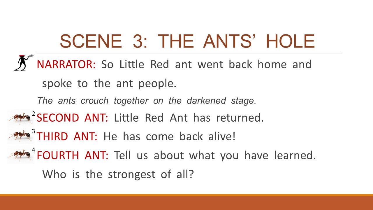 SCENE 3: THE ANTS' HOLE NARRATOR: So Little Red ant went back home and spoke to the ant people. The ants crouch together on the darkened stage. SECOND