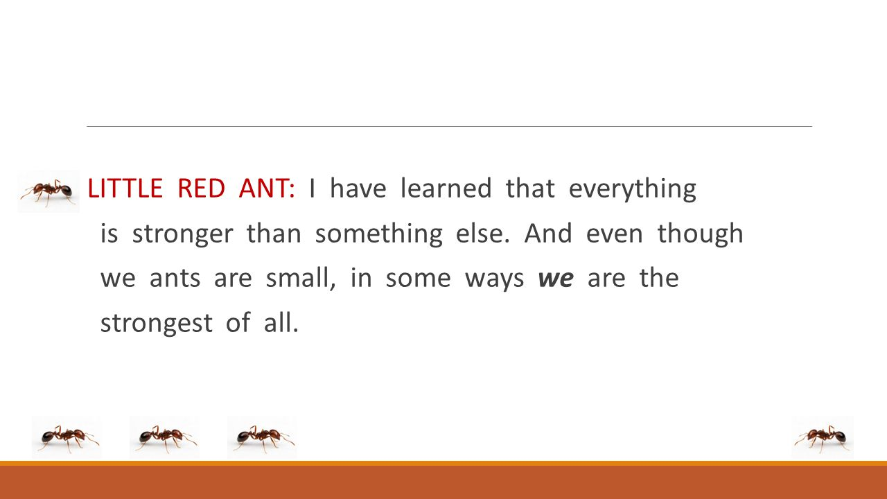 LITTLE RED ANT: I have learned that everything is stronger than something else. And even though we ants are small, in some ways we are the strongest o