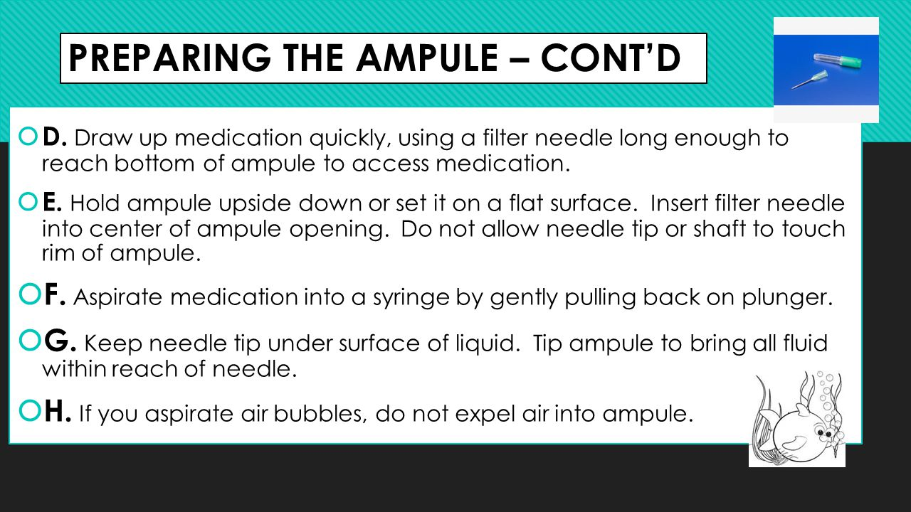PREPARING THE AMPULE – CONT'D  D. Draw up medication quickly, using a filter needle long enough to reach bottom of ampule to access medication.  E.