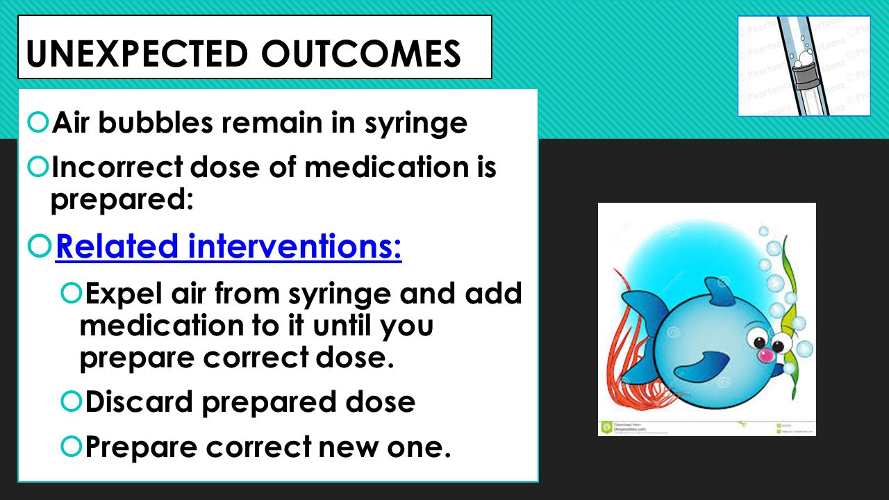 UNEXPECTED OUTCOMES  Air bubbles remain in syringe  Incorrect dose of medication is prepared:  Related interventions:  Expel air from syringe and