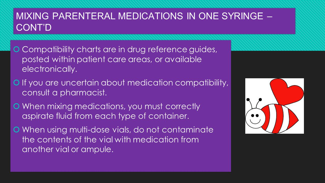 MIXING PARENTERAL MEDICATIONS IN ONE SYRINGE – CONT'D  Compatibility charts are in drug reference guides, posted within patient care areas, or availa
