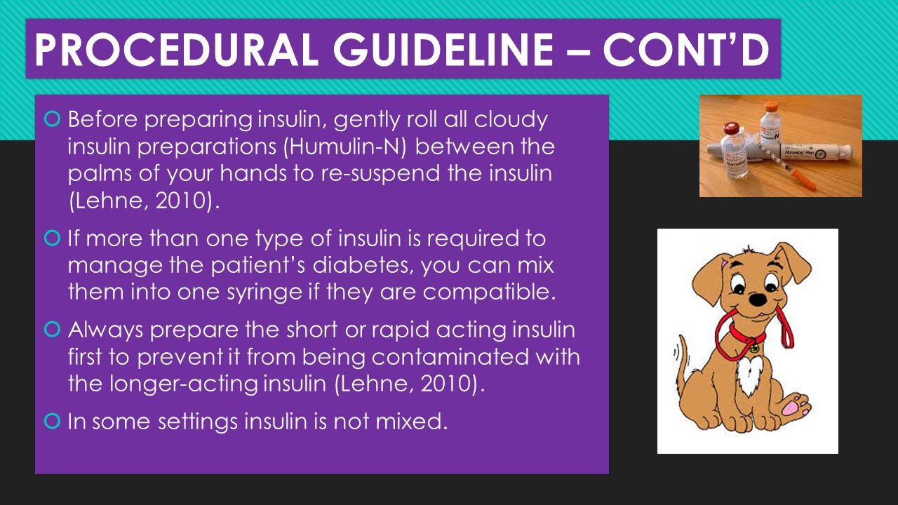 PROCEDURAL GUIDELINE – CONT'D  Before preparing insulin, gently roll all cloudy insulin preparations (Humulin-N) between the palms of your hands to r