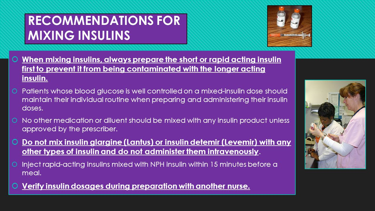 RECOMMENDATIONS FOR MIXING INSULINS  When mixing insulins, always prepare the short or rapid acting insulin first to prevent it from being contaminat