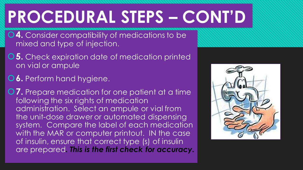 PROCEDURAL STEPS – CONT'D  4. Consider compatibility of medications to be mixed and type of injection.  5. Check expiration date of medication print