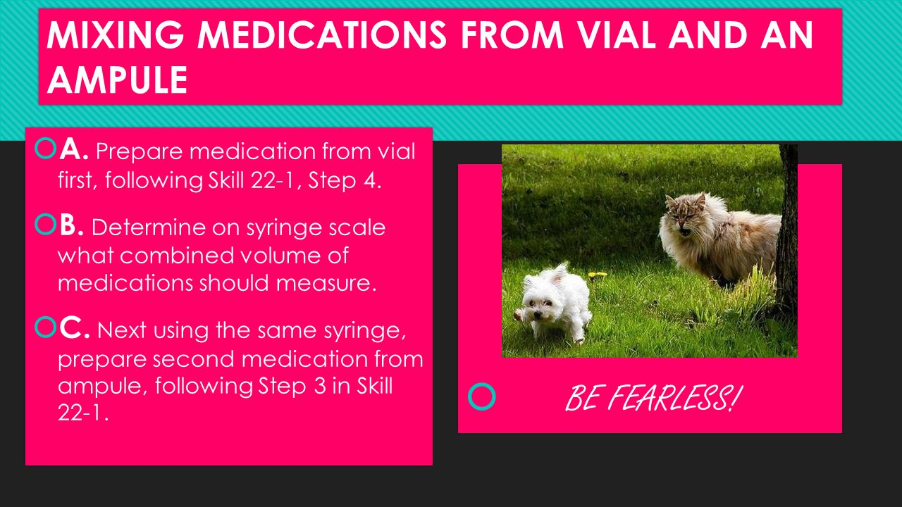 MIXING MEDICATIONS FROM VIAL AND AN AMPULE  A. Prepare medication from vial first, following Skill 22-1, Step 4.  B. Determine on syringe scale what