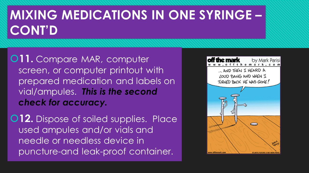 MIXING MEDICATIONS IN ONE SYRINGE – CONT'D  11. Compare MAR, computer screen, or computer printout with prepared medication and labels on vial/ampule