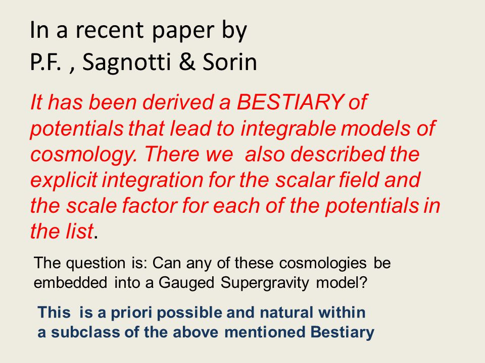 In a recent paper by P.F., Sagnotti & Sorin It has been derived a BESTIARY of potentials that lead to integrable models of cosmology. There we also de