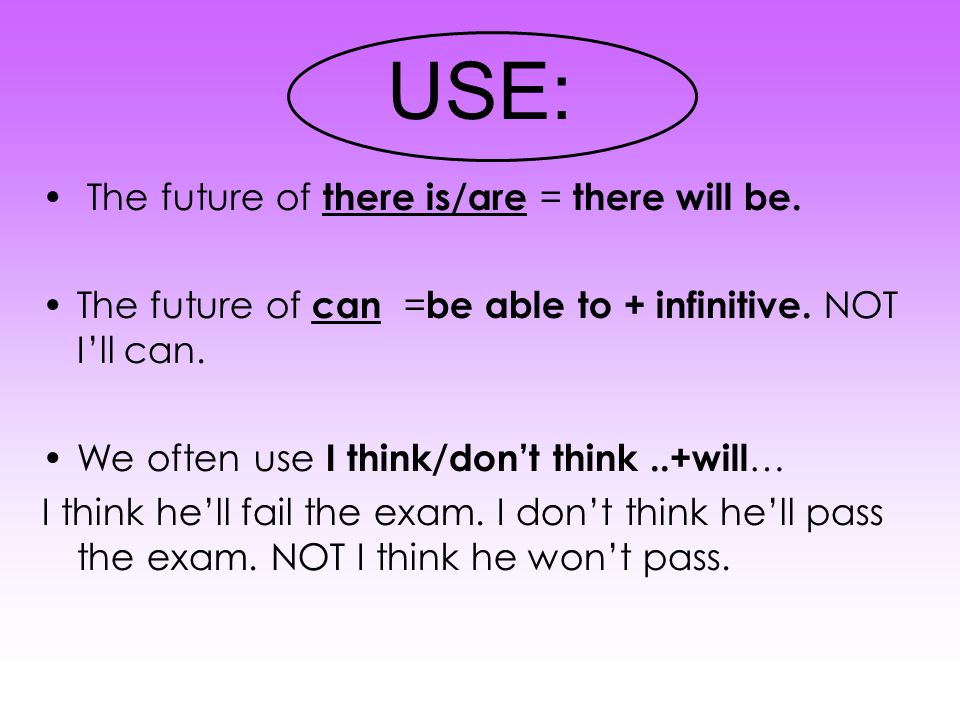 USE: The future of there is/are = there will be. The future of can = be able to + infinitive.