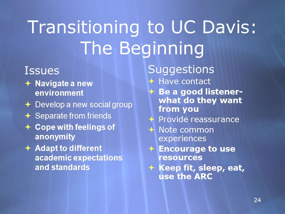 24 Transitioning to UC Davis: The Beginning Issues  Navigate a new environment  Develop a new social group  Separate from friends  Cope with feelings of anonymity  Adapt to different academic expectations and standards Issues  Navigate a new environment  Develop a new social group  Separate from friends  Cope with feelings of anonymity  Adapt to different academic expectations and standards Suggestions  Have contact  Be a good listener- what do they want from you  Provide reassurance  Note common experiences  Encourage to use resources  Keep fit, sleep, eat, use the ARC Suggestions  Have contact  Be a good listener- what do they want from you  Provide reassurance  Note common experiences  Encourage to use resources  Keep fit, sleep, eat, use the ARC