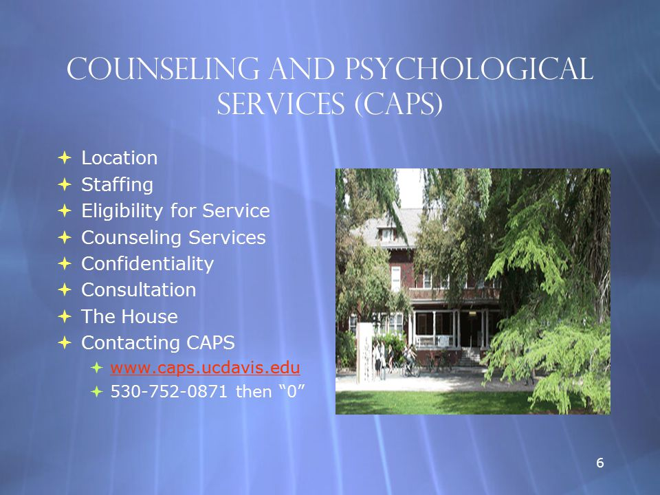 6 Counseling and Psychological Services (CAPS)  Location  Staffing  Eligibility for Service  Counseling Services  Confidentiality  Consultation  The House  Contacting CAPS  www.caps.ucdavis.edu www.caps.ucdavis.edu  530-752-0871 then 0  Location  Staffing  Eligibility for Service  Counseling Services  Confidentiality  Consultation  The House  Contacting CAPS  www.caps.ucdavis.edu www.caps.ucdavis.edu  530-752-0871 then 0