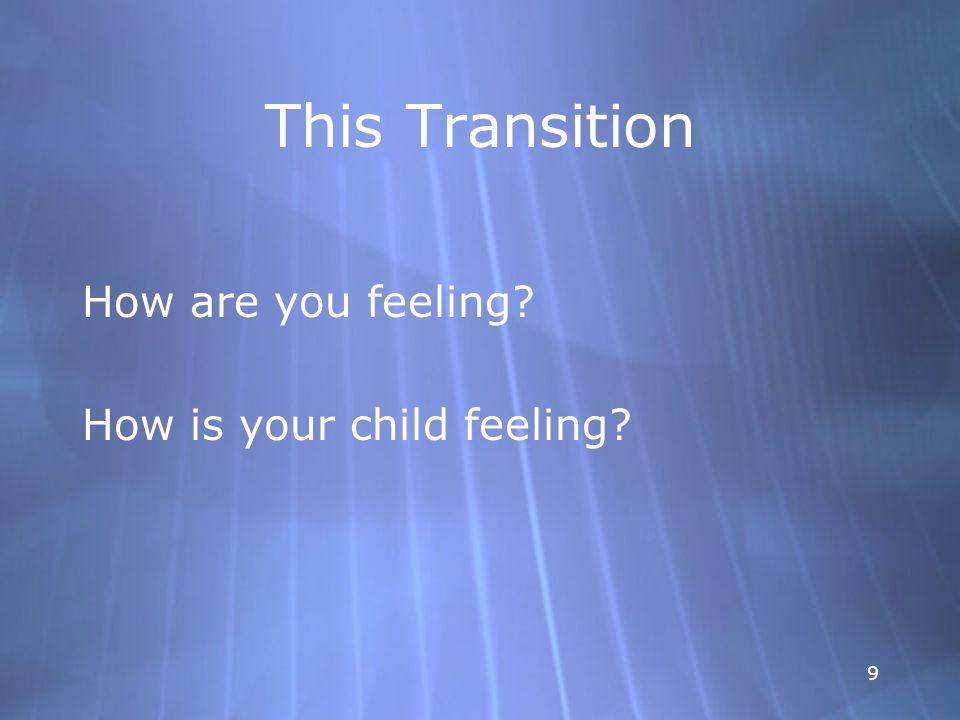 9 This Transition How are you feeling. How is your child feeling.