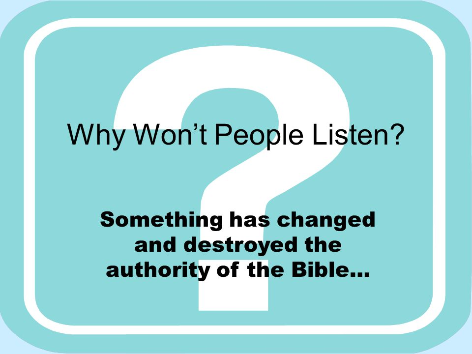 Why Won't People Listen Something has changed and destroyed the authority of the Bible…