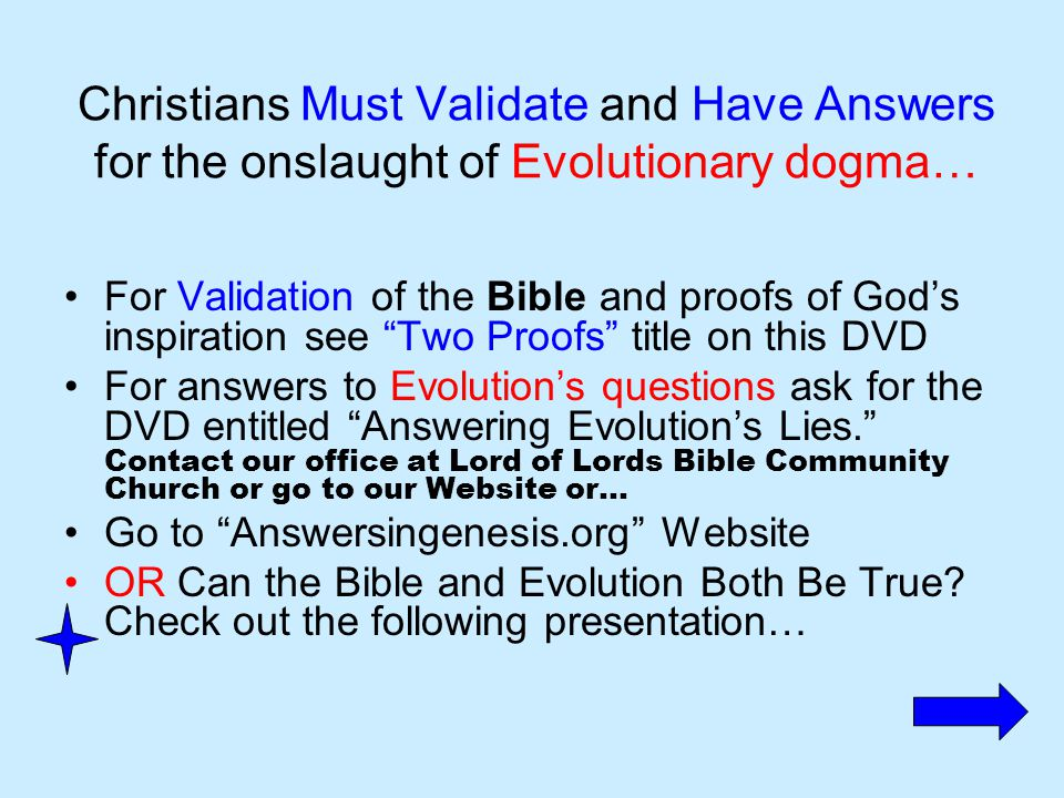 Christians Must Validate and Have Answers for the onslaught of Evolutionary dogma… For Validation of the Bible and proofs of God's inspiration see Two Proofs title on this DVD For answers to Evolution's questions ask for the DVD entitled Answering Evolution's Lies. Contact our office at Lord of Lords Bible Community Church or go to our Website or… Go to Answersingenesis.org Website OR Can the Bible and Evolution Both Be True.