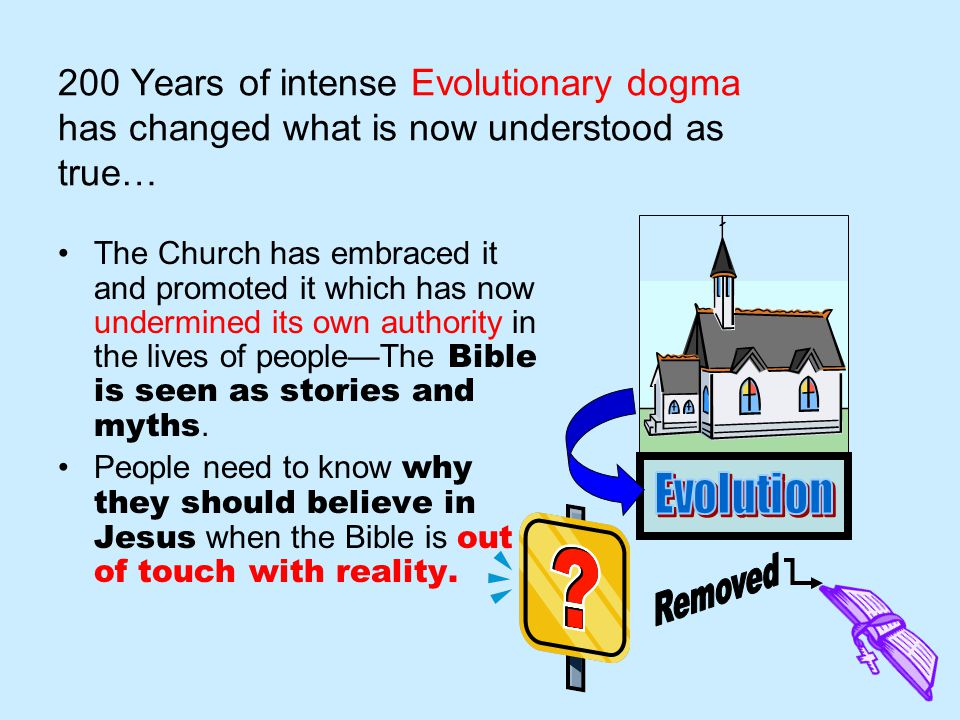 200 Years of intense Evolutionary dogma has changed what is now understood as true… The Church has embraced it and promoted it which has now undermined its own authority in the lives of people—The Bible is seen as stories and myths.