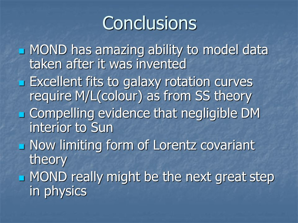 Conclusions MOND has amazing ability to model data taken after it was invented MOND has amazing ability to model data taken after it was invented Excellent fits to galaxy rotation curves require M/L(colour) as from SS theory Excellent fits to galaxy rotation curves require M/L(colour) as from SS theory Compelling evidence that negligible DM interior to Sun Compelling evidence that negligible DM interior to Sun Now limiting form of Lorentz covariant theory Now limiting form of Lorentz covariant theory MOND really might be the next great step in physics MOND really might be the next great step in physics