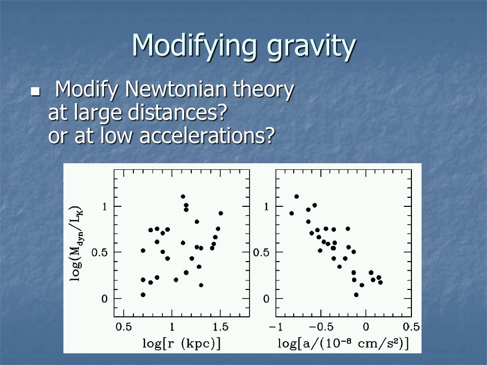 Modifying gravity Modify Newtonian theory at large distances? or at low accelerations? Modify Newtonian theory at large distances? or at low accelerat