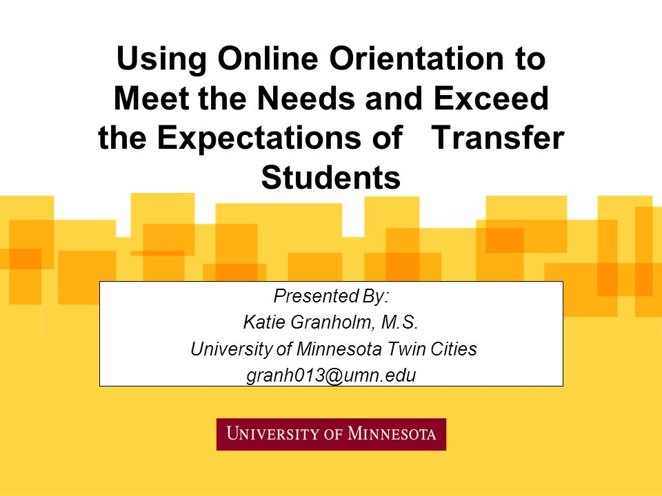 Using Online Orientation to Meet the Needs and Exceed the Expectations of Transfer Students Presented By: Katie Granholm, M.S.