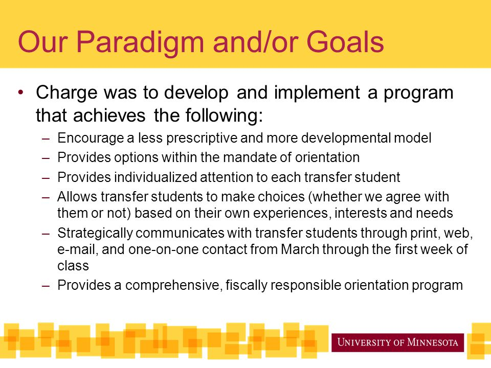 Our Paradigm and/or Goals Charge was to develop and implement a program that achieves the following: –Encourage a less prescriptive and more developmental model –Provides options within the mandate of orientation –Provides individualized attention to each transfer student –Allows transfer students to make choices (whether we agree with them or not) based on their own experiences, interests and needs –Strategically communicates with transfer students through print, web, e-mail, and one-on-one contact from March through the first week of class –Provides a comprehensive, fiscally responsible orientation program