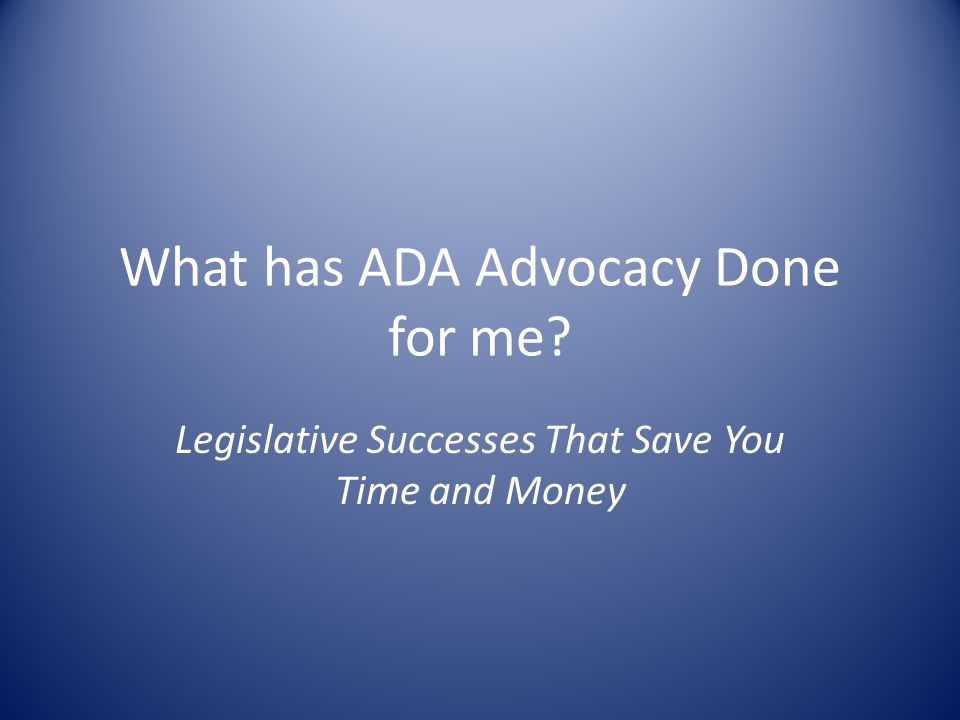 What has ADA Advocacy Done for me Legislative Successes That Save You Time and Money