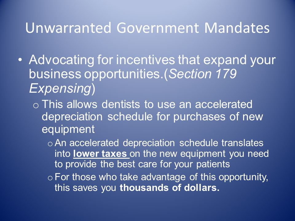 Unwarranted Government Mandates Advocating for incentives that expand your business opportunities.(Section 179 Expensing) o This allows dentists to use an accelerated depreciation schedule for purchases of new equipment o An accelerated depreciation schedule translates into lower taxes on the new equipment you need to provide the best care for your patients o For those who take advantage of this opportunity, this saves you thousands of dollars.