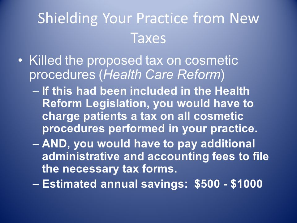 Shielding Your Practice from New Taxes Killed the proposed tax on cosmetic procedures (Health Care Reform) –If this had been included in the Health Reform Legislation, you would have to charge patients a tax on all cosmetic procedures performed in your practice.