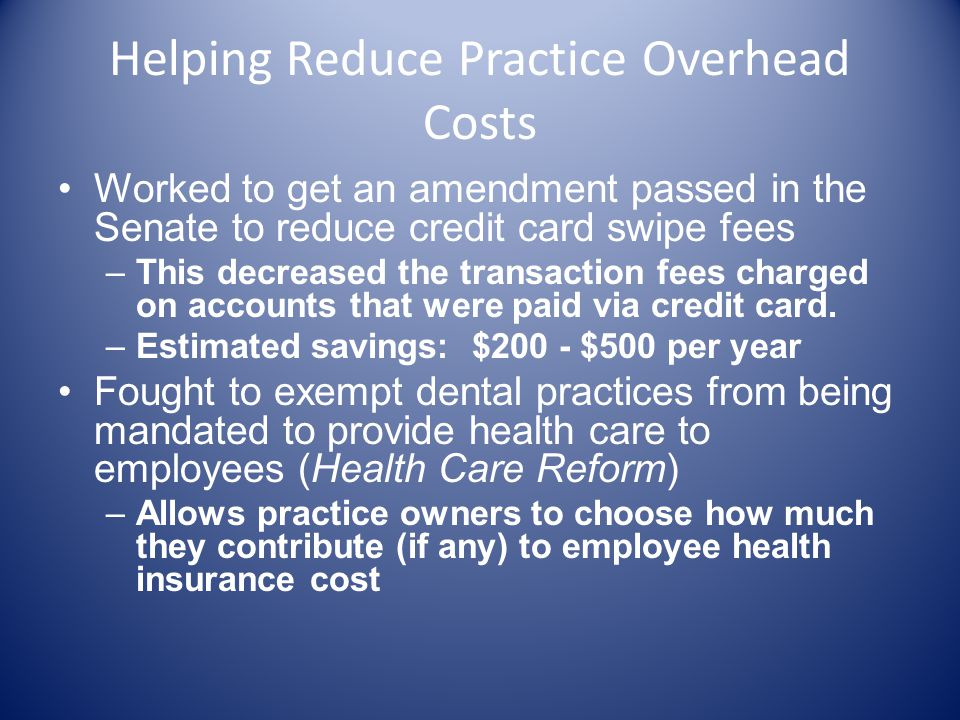 Helping Reduce Practice Overhead Costs Worked to get an amendment passed in the Senate to reduce credit card swipe fees –This decreased the transaction fees charged on accounts that were paid via credit card.