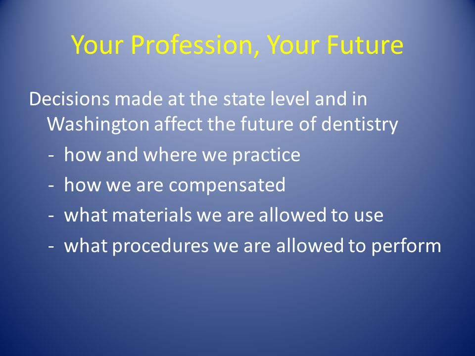 Your Profession, Your Future Decisions made at the state level and in Washington affect the future of dentistry - how and where we practice - how we are compensated - what materials we are allowed to use - what procedures we are allowed to perform