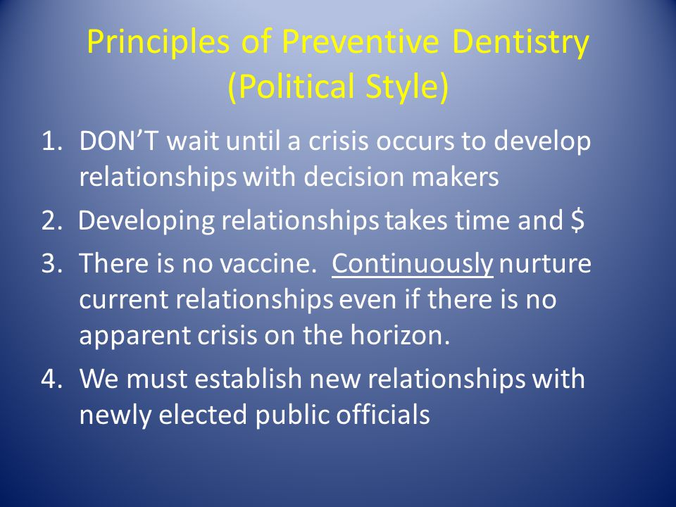 Principles of Preventive Dentistry (Political Style) 1.DON'T wait until a crisis occurs to develop relationships with decision makers 2.