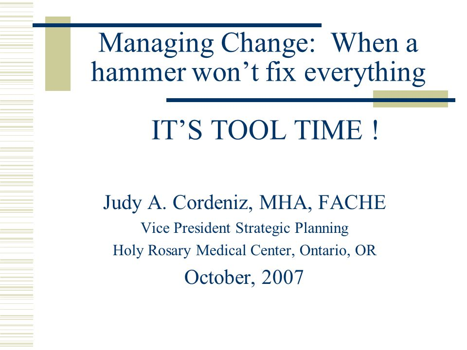 Presentation Overview The elements affecting healthcare that are prompting a rapid change approach Setting up for successful change Skills Inventory Routine maintenance of change