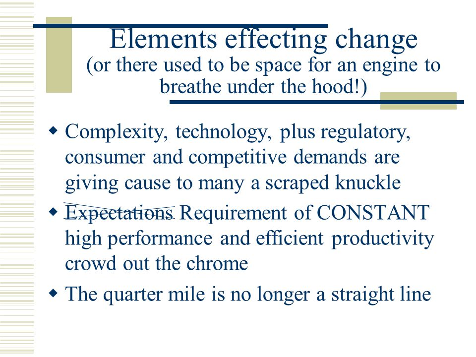 Elements effecting change (AND keys used to be required to start an engine!)  Changing work force Silent (1925-42) 63 million Ready- Ready- Ready-Aim-Fire Baby Boomers (1943-61) 77 million Ready-Aim-Fire  Gen X (1962-81) 44 million Ready-Fire-Aim [Learn, Experiment,Adapt] Gen Y (1982-98) 70 million Fire-Fire-Fire-Aim-Fire [x-Box]