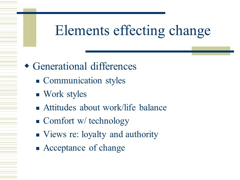 Elements effecting change  Generational differences Communication styles Work styles Attitudes about work/life balance Comfort w/ technology Views re: loyalty and authority Acceptance of change
