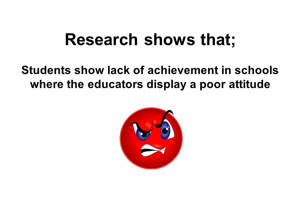 Research shows that; Students show lack of achievement in schools where the educators display a poor attitude