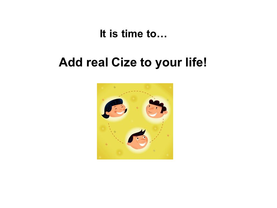 It is time to… Add real Cize to your life!