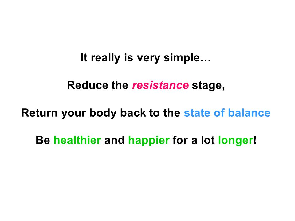It really is very simple… Reduce the resistance stage, Return your body back to the state of balance Be healthier and happier for a lot longer!